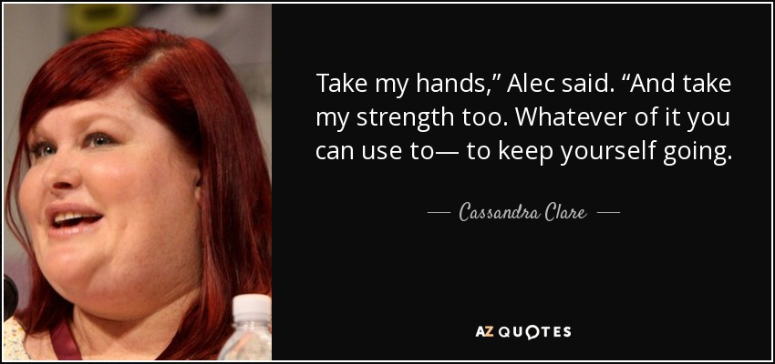 "Take my hands,"" Alec said. ""And take my strength too. Whatever of it you can use to— to keep yourself going. - Cassandra Clare"