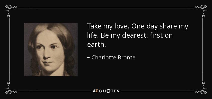 Take my love. One day share my life. Be my dearest, first on earth. - Charlotte Bronte