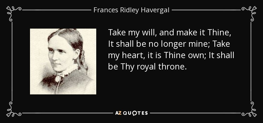 Take my will, and make it Thine, It shall be no longer mine; Take my heart, it is Thine own; It shall be Thy royal throne. - Frances Ridley Havergal
