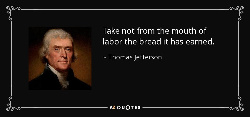 Take not from the mouth of labor the bread it has earned. - Thomas Jefferson