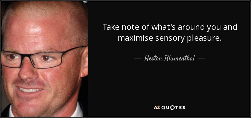Take note of what's around you and maximise sensory pleasure. - Heston Blumenthal