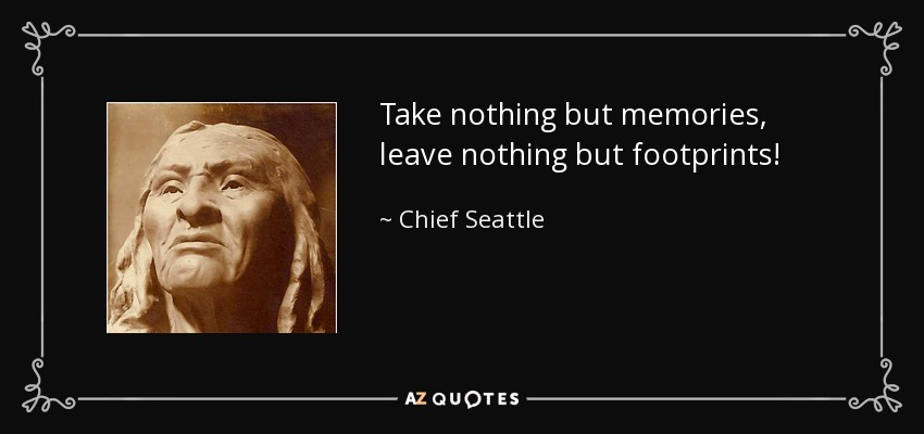 Take nothing but memories, leave nothing but footprints! - Chief Seattle