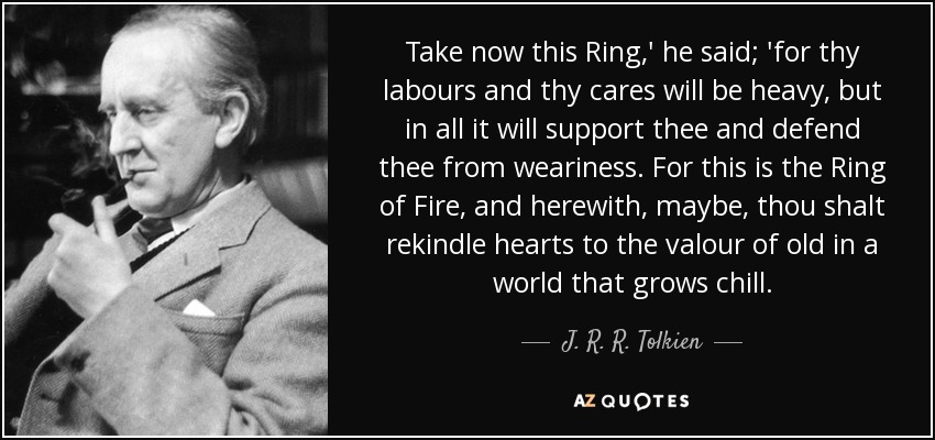 Take now this Ring,' he said; 'for thy labours and thy cares will be heavy, but in all it will support thee and defend thee from weariness. For this is the Ring of Fire, and herewith, maybe, thou shalt rekindle hearts to the valour of old in a world that grows chill. - J. R. R. Tolkien