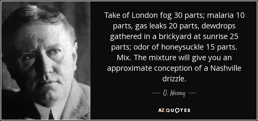 Take of London fog 30 parts; malaria 10 parts, gas leaks 20 parts, dewdrops gathered in a brickyard at sunrise 25 parts; odor of honeysuckle 15 parts. Mix. The mixture will give you an approximate conception of a Nashville drizzle. - O. Henry
