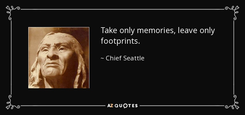 Take only memories, leave only footprints. - Chief Seattle