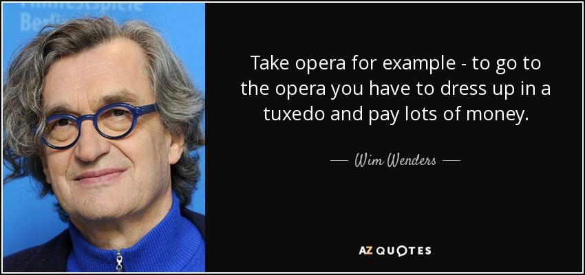 Take opera for example - to go to the opera you have to dress up in a tuxedo and pay lots of money. - Wim Wenders