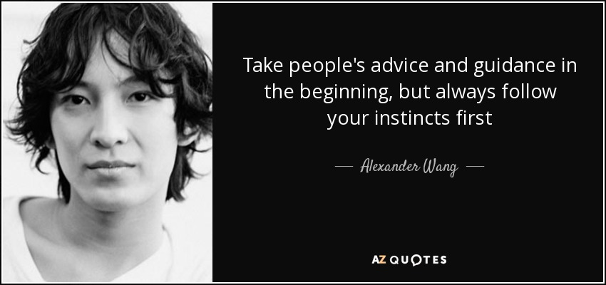 Take people's advice and guidance in the beginning, but always follow your instincts first - Alexander Wang
