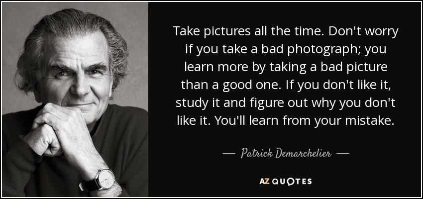 Take pictures all the time. Don't worry if you take a bad photograph; you learn more by taking a bad picture than a good one. If you don't like it, study it and figure out why you don't like it. You'll learn from your mistake. - Patrick Demarchelier