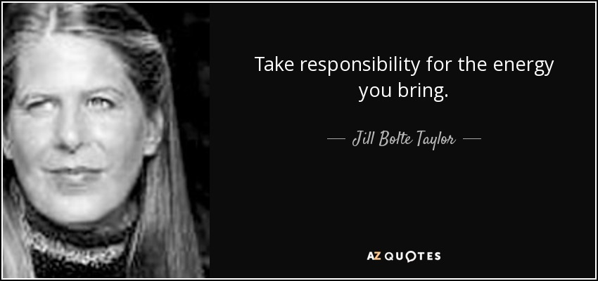 Take responsibility for the energy you bring. - Jill Bolte Taylor
