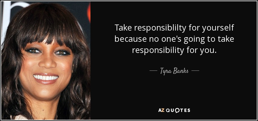 Take responsiblilty for yourself because no one's going to take responsibility for you. - Tyra Banks