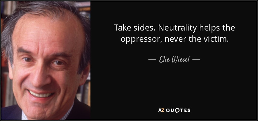 Take sides. Neutrality helps the oppressor, never the victim. - Elie Wiesel