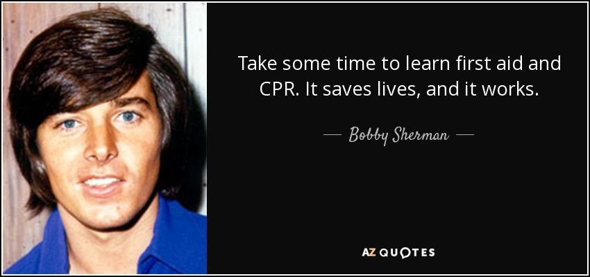 Take some time to learn first aid and CPR. It saves lives, and it works. - Bobby Sherman