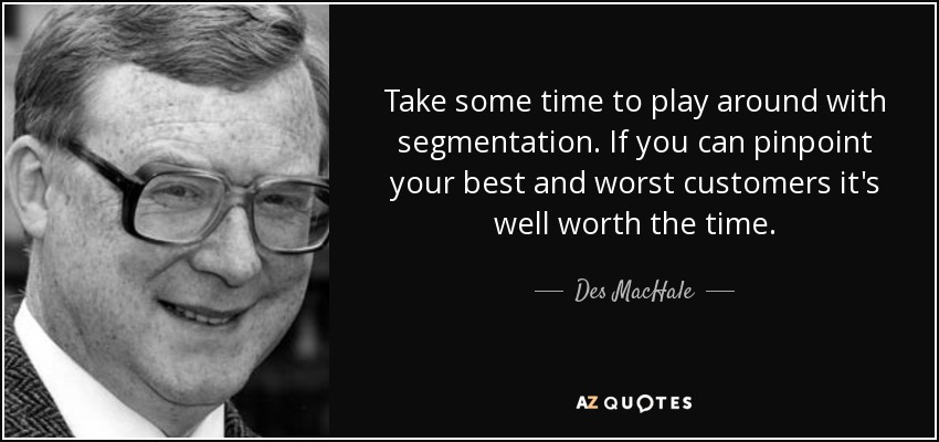 Take some time to play around with segmentation. If you can pinpoint your best and worst customers it's well worth the time. - Des MacHale