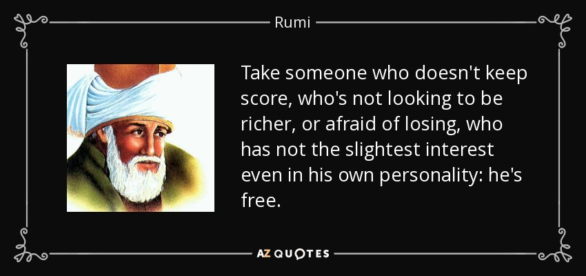 Take someone who doesn't keep score, who's not looking to be richer, or afraid of losing, who has not the slightest interest even in his own personality: he's free. - Rumi