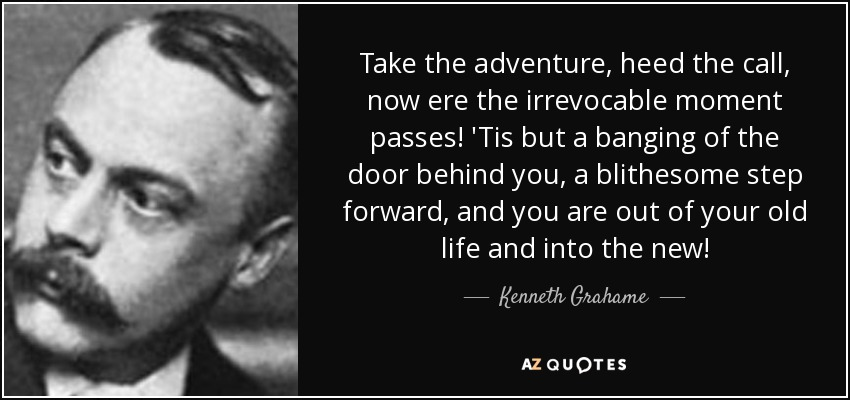 Take the adventure, heed the call, now ere the irrevocable moment passes! 'Tis but a banging of the door behind you, a blithesome step forward, and you are out of your old life and into the new! - Kenneth Grahame