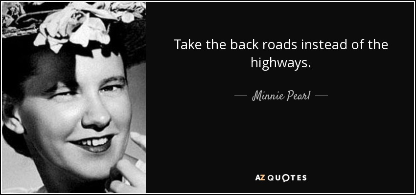 Take the back roads instead of the highways. - Minnie Pearl