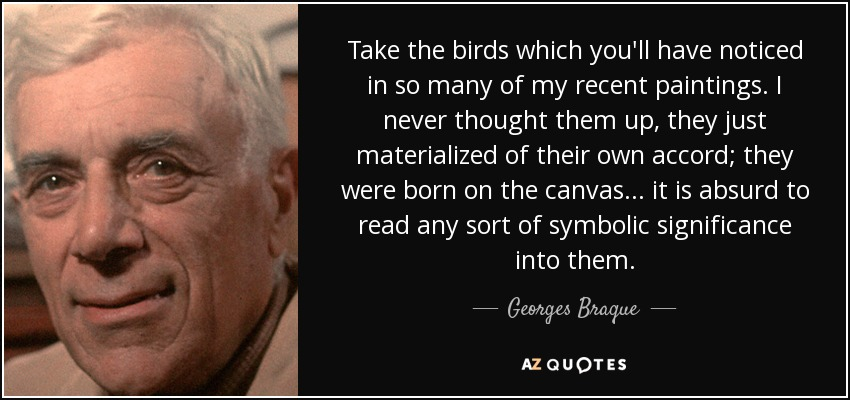 Take the birds which you'll have noticed in so many of my recent paintings. I never thought them up, they just materialized of their own accord; they were born on the canvas... it is absurd to read any sort of symbolic significance into them. - Georges Braque