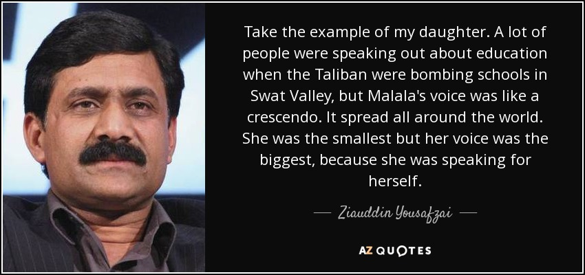 Take the example of my daughter. A lot of people were speaking out about education when the Taliban were bombing schools in Swat Valley, but Malala's voice was like a crescendo. It spread all around the world. She was the smallest but her voice was the biggest, because she was speaking for herself. - Ziauddin Yousafzai