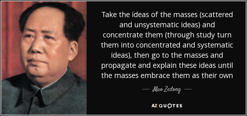 Take the ideas of the masses (scattered and unsystematic ideas) and concentrate them (through study turn them into concentrated and systematic ideas), then go to the masses and propagate and explain these ideas until the masses embrace them as their own - Mao Zedong