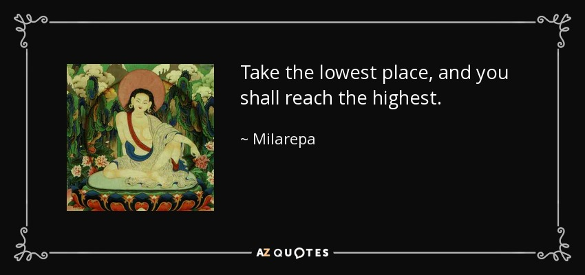 Take the lowest place, and you shall reach the highest. - Milarepa