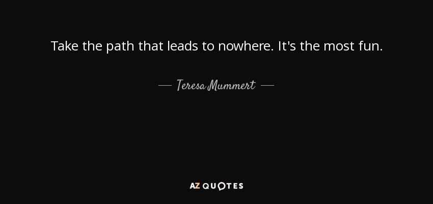 Take the path that leads to nowhere. It's the most fun. - Teresa Mummert