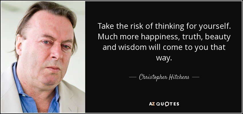 Take the risk of thinking for yourself. Much more happiness, truth, beauty and wisdom will come to you that way. - Christopher Hitchens