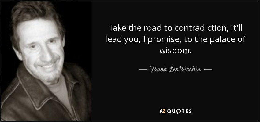 Take the road to contradiction, it'll lead you, I promise, to the palace of wisdom. - Frank Lentricchia