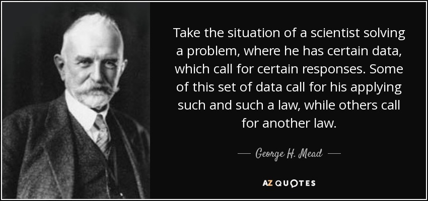 Take the situation of a scientist solving a problem, where he has certain data, which call for certain responses. Some of this set of data call for his applying such and such a law, while others call for another law. - George H. Mead