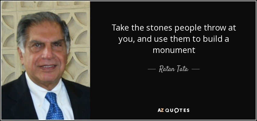 Take the stones people throw at you, and use them to build a monument - Ratan Tata