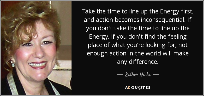 Take the time to line up the Energy first, and action becomes inconsequential. If you don't take the time to line up the Energy, if you don't find the feeling place of what you're looking for, not enough action in the world will make any difference. - Esther Hicks