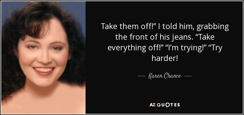 """Take them off!"""" I told him, grabbing the front of his jeans. """"Take everything off!"""" """"I'm trying!"""" """"Try harder! - Karen Chance"""