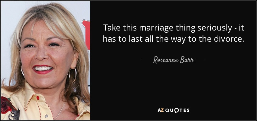 Take this marriage thing seriously - it has to last all the way to the divorce. - Roseanne Barr