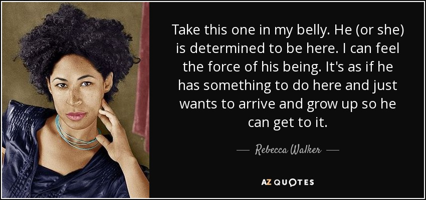 Take this one in my belly. He (or she) is determined to be here. I can feel the force of his being. It's as if he has something to do here and just wants to arrive and grow up so he can get to it. - Rebecca Walker
