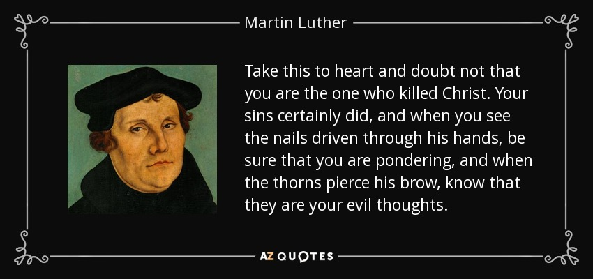 Take this to heart and doubt not that you are the one who killed Christ. Your sins certainly did, and when you see the nails driven through his hands, be sure that you are pondering, and when the thorns pierce his brow, know that they are your evil thoughts. - Martin Luther