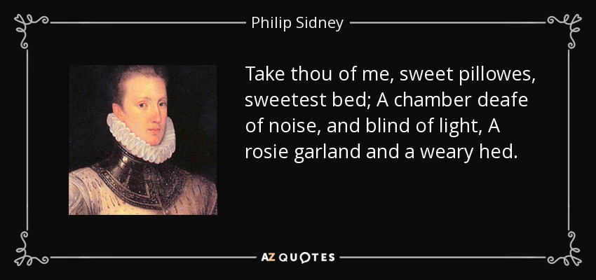 Take thou of me, sweet pillowes, sweetest bed; A chamber deafe of noise, and blind of light, A rosie garland and a weary hed. - Philip Sidney