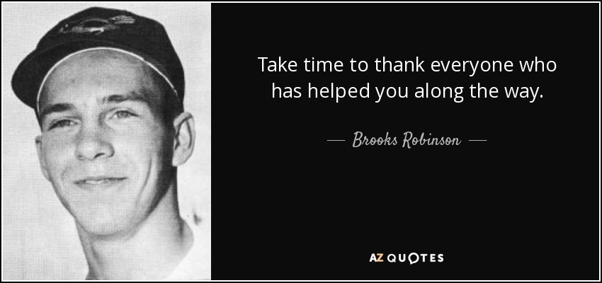 Take time to thank everyone who has helped you along the way. - Brooks Robinson