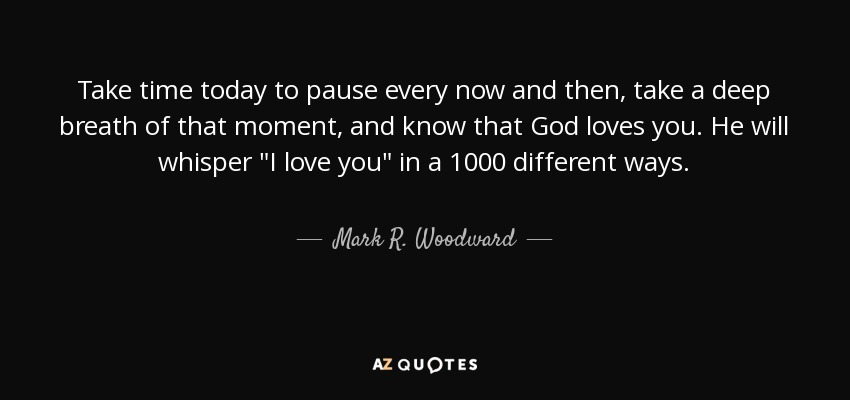 Take time today to pause every now and then, take a deep breath of that moment, and know that God loves you. He will whisper