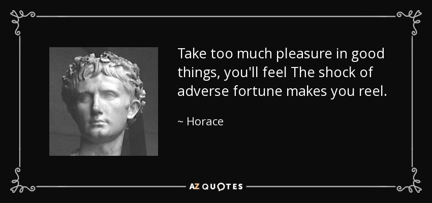 Take too much pleasure in good things, you'll feel The shock of adverse fortune makes you reel. - Horace