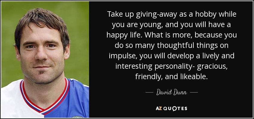 Take up giving-away as a hobby while you are young, and you will have a happy life. What is more, because you do so many thoughtful things on impulse, you will develop a lively and interesting personality- gracious, friendly, and likeable. - David Dunn