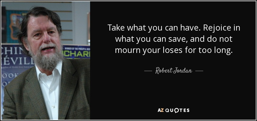 Take what you can have. Rejoice in what you can save, and do not mourn your loses for too long. - Robert Jordan
