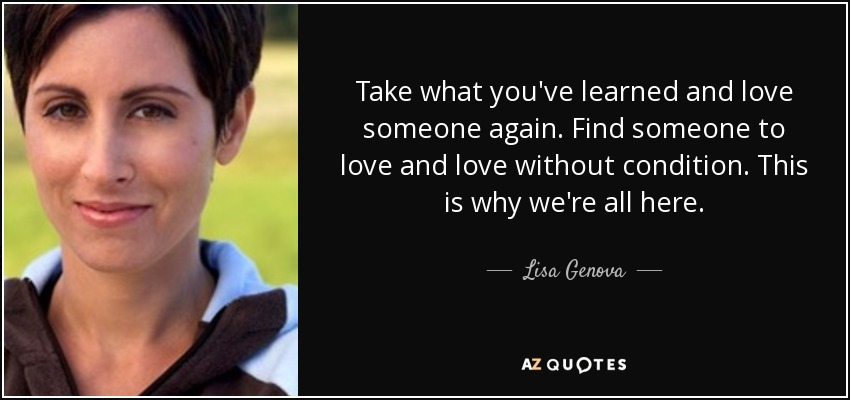 Take what you've learned and love someone again. Find someone to love and love without condition. This is why we're all here. - Lisa Genova