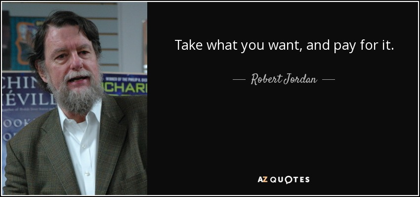 Take what you want, and pay for it. - Robert Jordan