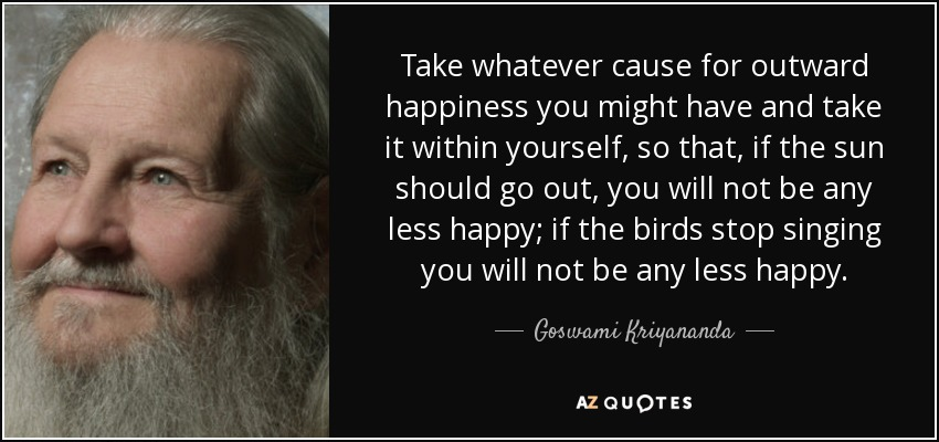Take whatever cause for outward happiness you might have and take it within yourself, so that, if the sun should go out, you will not be any less happy; if the birds stop singing you will not be any less happy. - Goswami Kriyananda