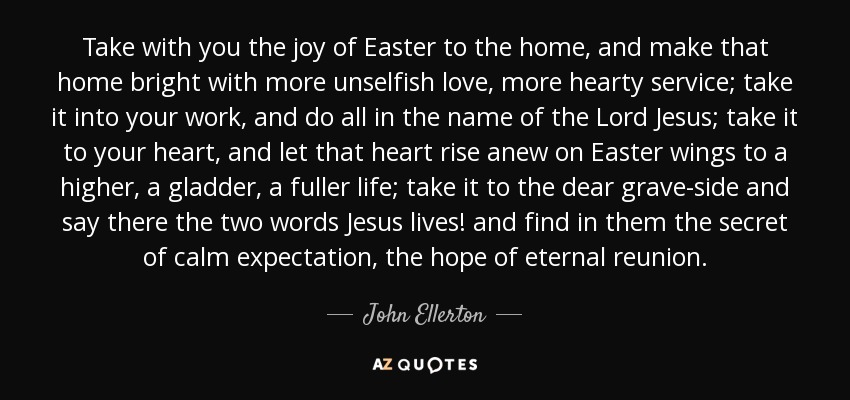 Take with you the joy of Easter to the home, and make that home bright with more unselfish love, more hearty service; take it into your work, and do all in the name of the Lord Jesus; take it to your heart, and let that heart rise anew on Easter wings to a higher, a gladder, a fuller life; take it to the dear grave-side and say there the two words Jesus lives! and find in them the secret of calm expectation, the hope of eternal reunion. - John Ellerton