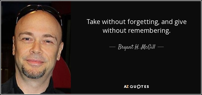 Take without forgetting, and give without remembering. - Bryant H. McGill