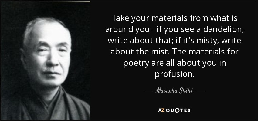 Take your materials from what is around you - if you see a dandelion, write about that; if it's misty, write about the mist. The materials for poetry are all about you in profusion. - Masaoka Shiki