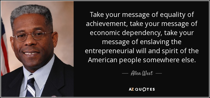 Take your message of equality of achievement, take your message of economic dependency, take your message of enslaving the entrepreneurial will and spirit of the American people somewhere else. - Allen West