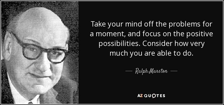 Take your mind off the problems for a moment, and focus on the positive possibilities. Consider how very much you are able to do. - Ralph Marston