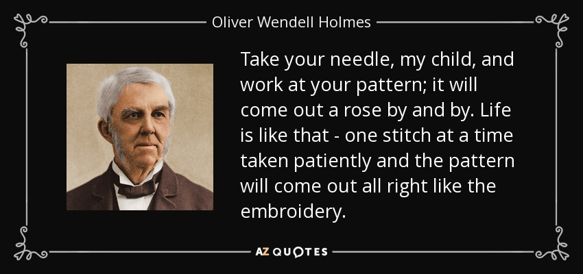 Take your needle, my child, and work at your pattern; it will come out a rose by and by. Life is like that - one stitch at a time taken patiently and the pattern will come out all right like the embroidery. - Oliver Wendell Holmes Sr.