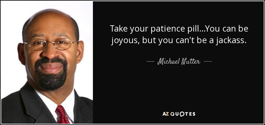 Take your patience pill ...You can be joyous, but you can't be a jackass. - Michael Nutter